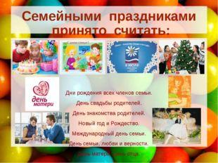 Семейными праздниками принято считать: Дни рождения всех членов семьи. День с