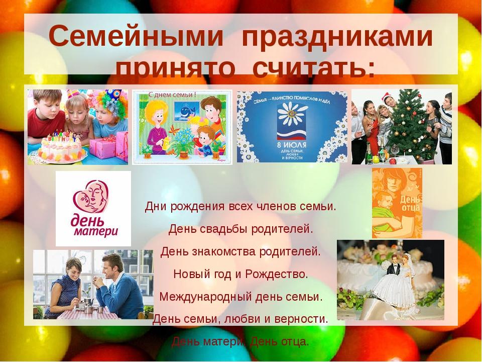 Семейными праздниками принято считать: Дни рождения всех членов семьи. День с...