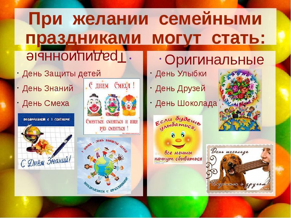 При желании семейными праздниками могут стать: Традиционные День Защиты детей...
