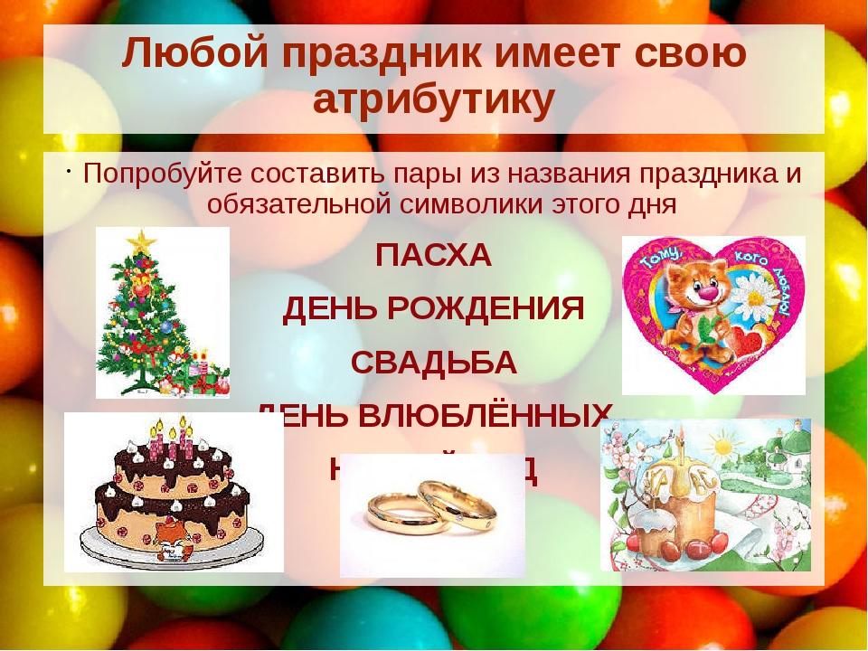Любой праздник имеет свою атрибутику Попробуйте составить пары из названия пр...