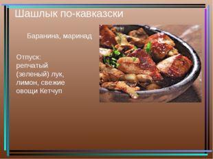 Шашлык по-кавказски Баранина, маринад Отпуск: репчатый (зеленый) лук, лимон,