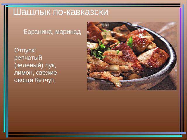 Шашлык по-кавказски Баранина, маринад Отпуск: репчатый (зеленый) лук, лимон,...