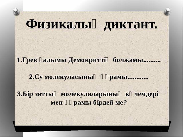 Физикалық диктант. 1.Грек ғалымы Демокриттің болжамы.......... 2.Су молекулас...