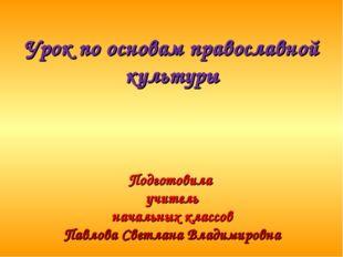 Урок по основам православной культуры Подготовила учитель начальных классов
