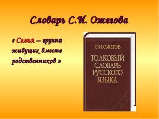 Словарь С.И. Ожегова « Семья – группа живущих вместе родственников »