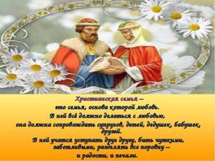 Христианская семья – это семья, основа которой любовь. В ней всё должно дела