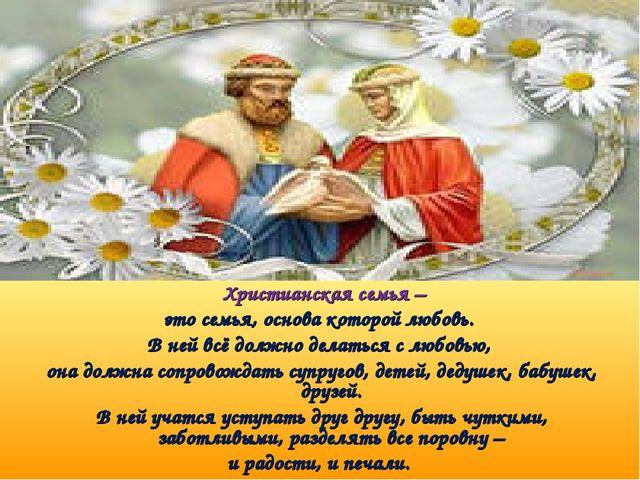Христианская семья – это семья, основа которой любовь. В ней всё должно дела...