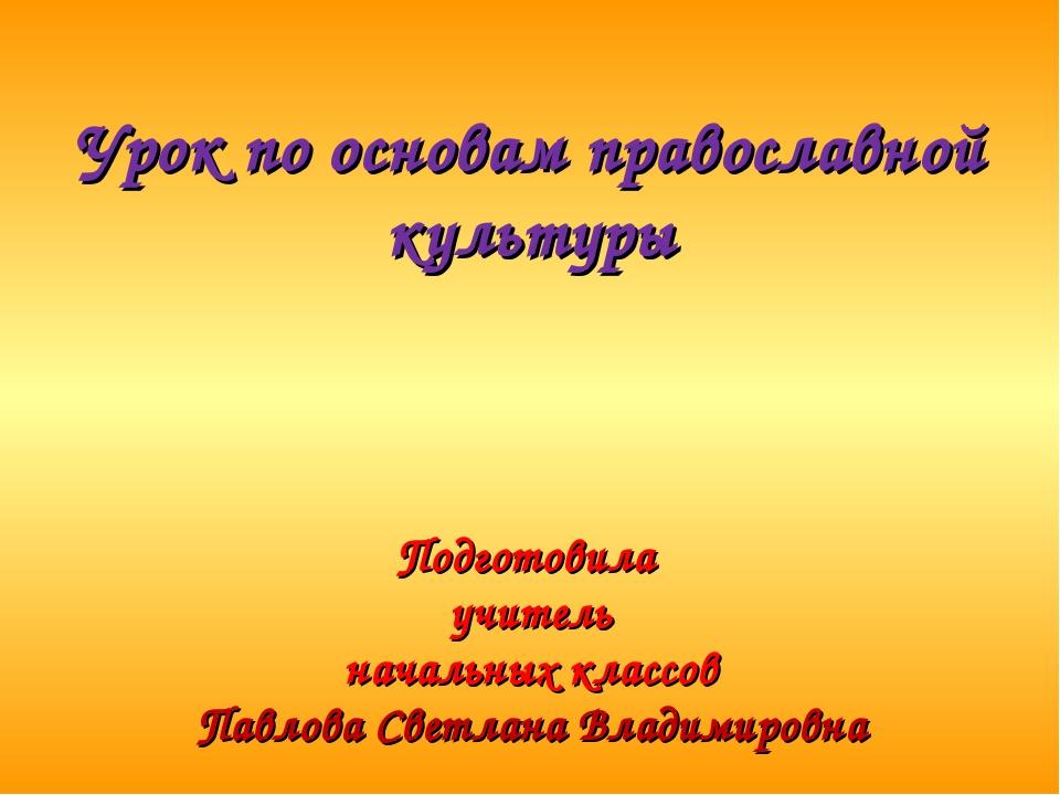 Урок по основам православной культуры Подготовила учитель начальных классов...