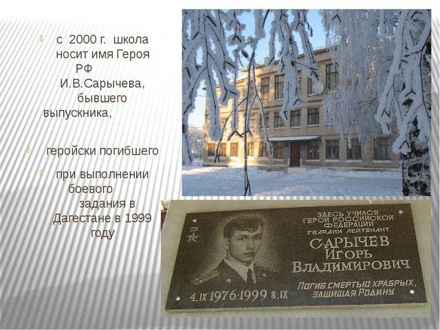с 2000 г. школа носит имя Героя РФ И.В.Сарычева, бывшего выпуск...