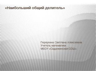 «Наибольший общий делитель» Первухина Светлана Алексеевна Учитель математики