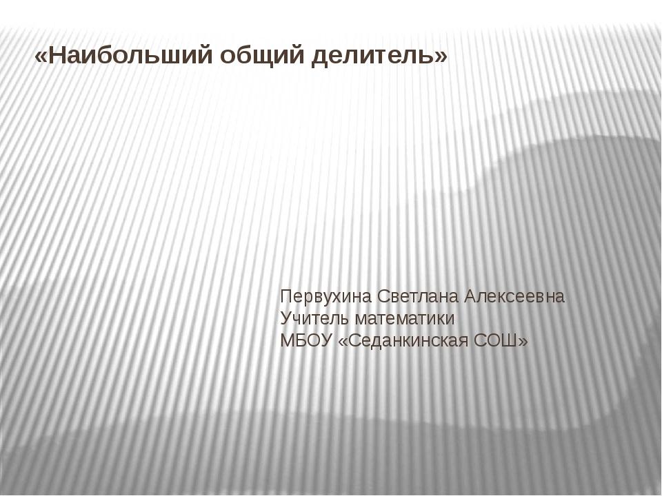 «Наибольший общий делитель» Первухина Светлана Алексеевна Учитель математики...