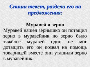 Спиши текст, раздели его на предложения: Муравей и зерно Муравей нашёл зёрныш