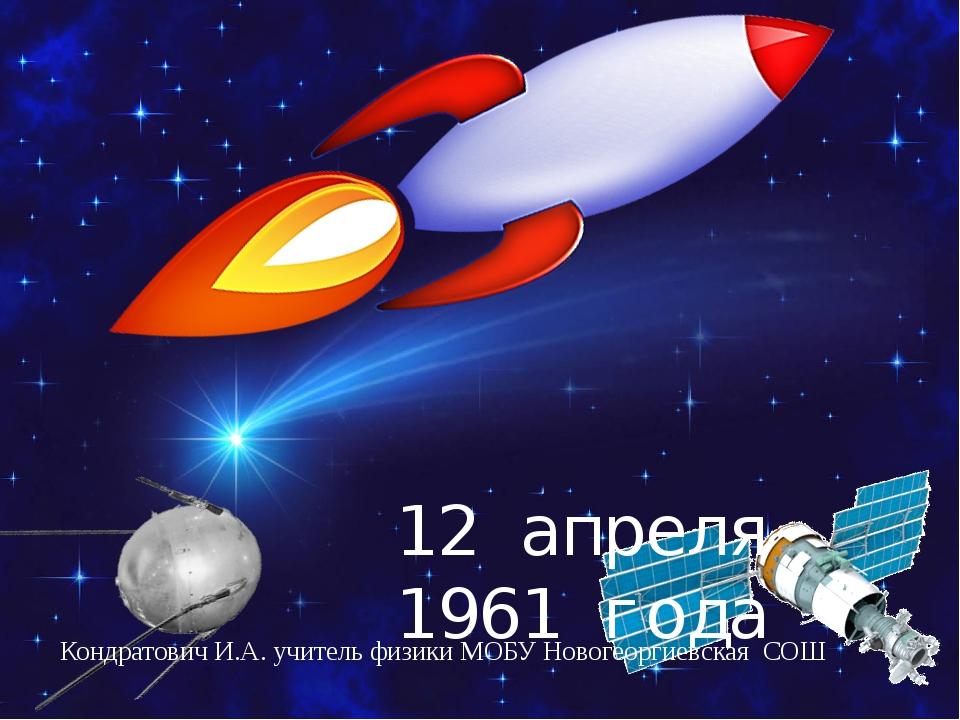 Кондратович И.А. учитель физики МОБУ Новогеоргиевская СОШ 12 апреля 1961 года