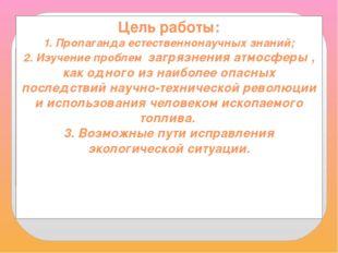 Цель работы: 1. Пропаганда естественнонаучных знаний; 2. Изучение проблем заг