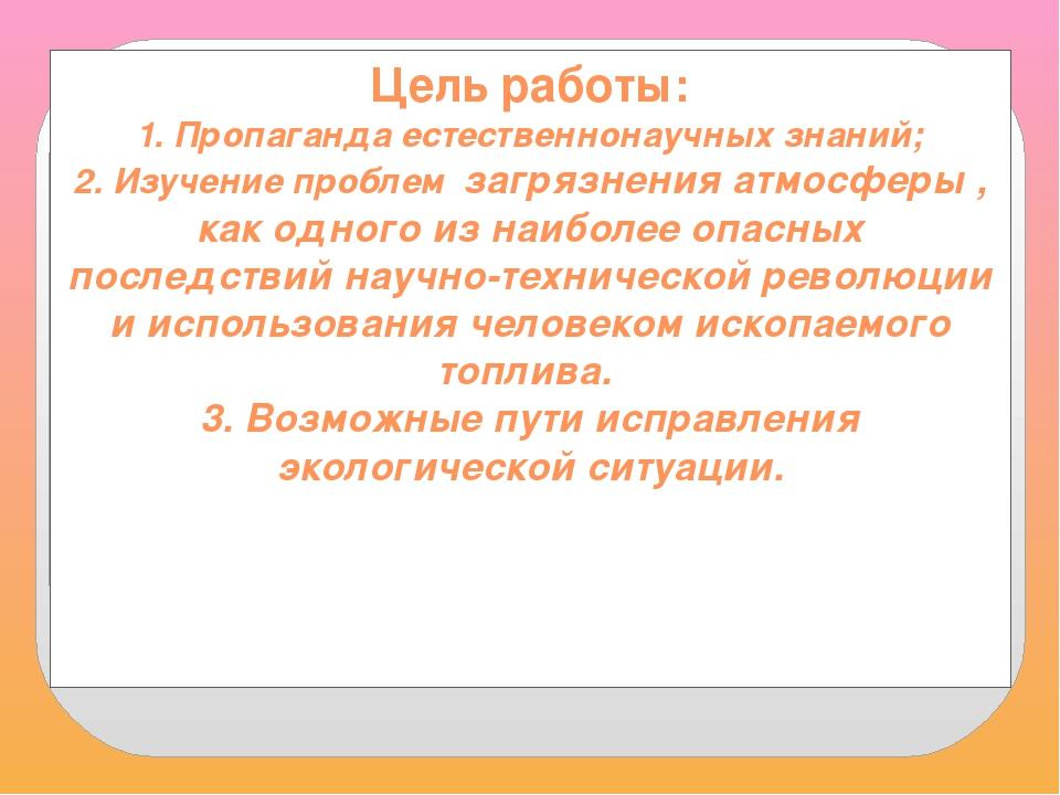 Цель работы: 1. Пропаганда естественнонаучных знаний; 2. Изучение проблем заг...