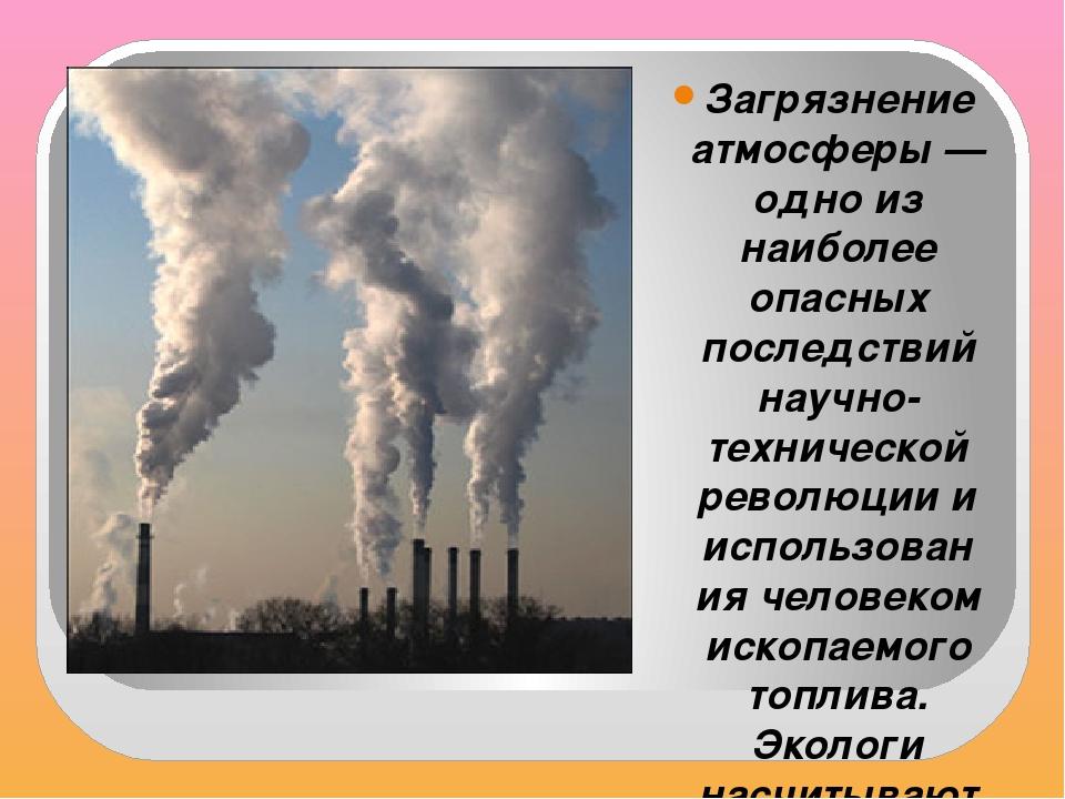 Загрязнение атмосферы — одно из наиболее опасных последствий научно-техничес...