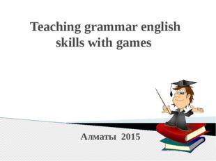 Teaching grammar english skills with games Алматы 2015
