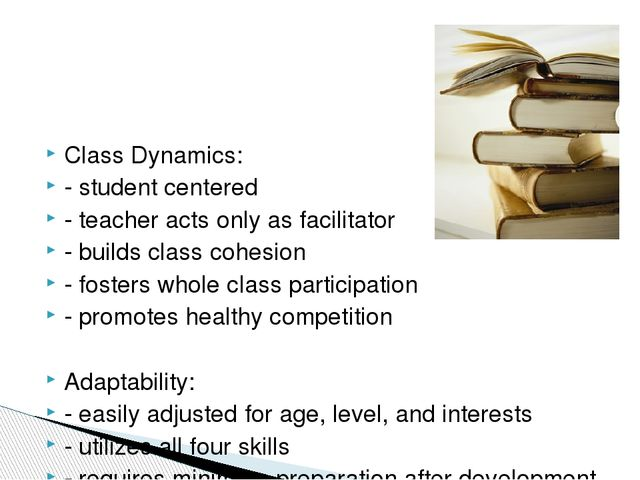 Class Dynamics: - student centered - teacher acts only as facilitator - buil...