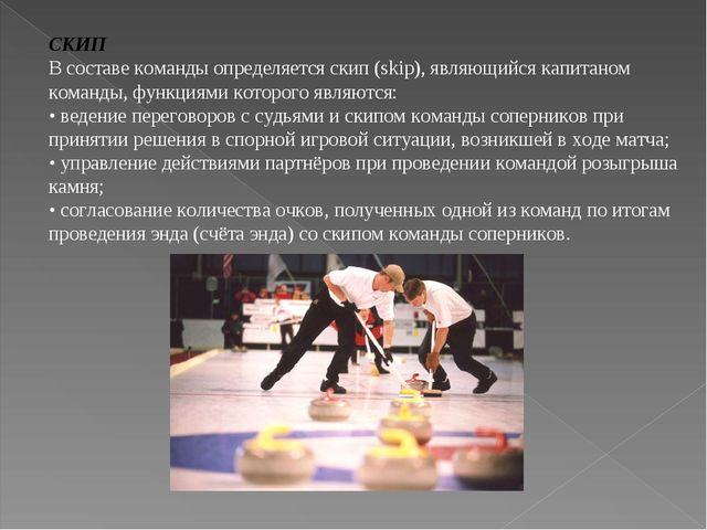 СКИП В составе команды определяется скип (skiр), являющийся капитаном команд...