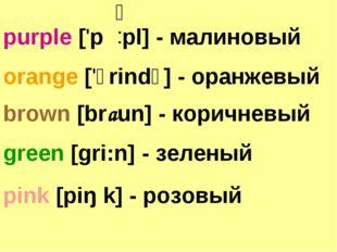 orange ['ɔrindʒ] - оранжевый brown [braun] - коричневый purple ['p pl] - мали