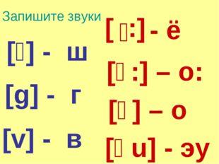 Запишите звуки [:ɛ] [ɔ:] – о: [ɔ] – о [əu] - эу [v] - в [g] - г [ʃ] - ш - ё