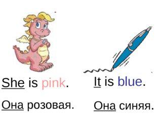 She is pink. Она розовая. It is blue. Она синяя.