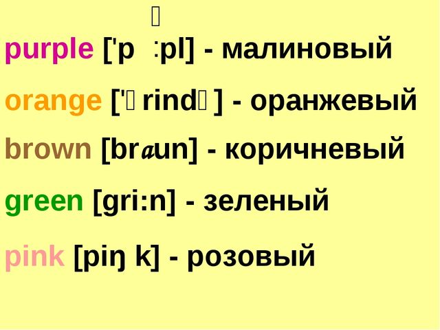 orange ['ɔrindʒ] - оранжевый brown [braun] - коричневый purple ['p pl] - мали...