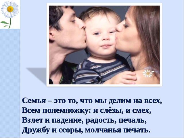 Семья – это то, что мы делим на всех, Всем понемножку: и слёзы, и смех, Взле...