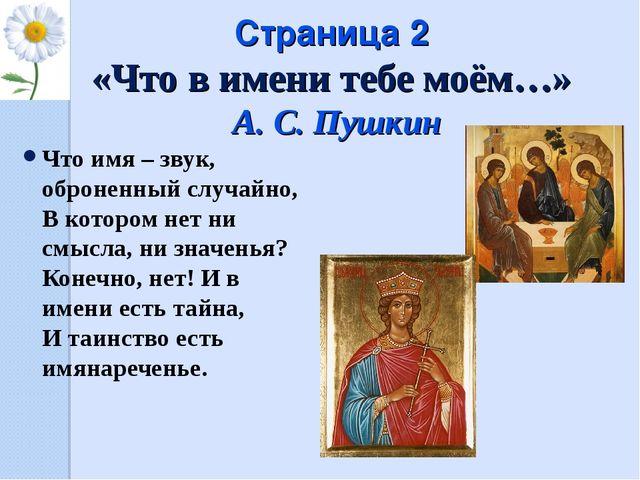Страница 2 «Что в имени тебе моём…» А. С. Пушкин Что имя – звук, оброненный с...