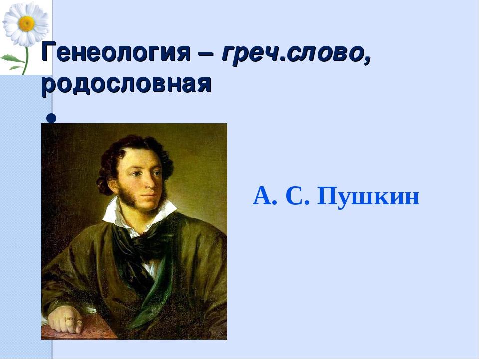 Генеология – греч.слово, родословная А.С.Пушкин А. С. Пушкин