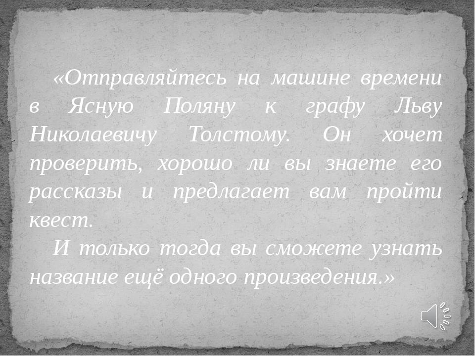 «Отправляйтесь на машине времени в Ясную Поляну к графу Льву Николаевичу Толс...