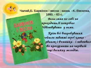 Чалий,Б. Барвінок і весна : казка. –К.:Веселка, 1980. - 63 с. Весна сама