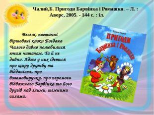 Чалий,Б. Пригоди Барвінка і Ромашки. – Л. : Аверс, 2005. - 144 с. : іл. В