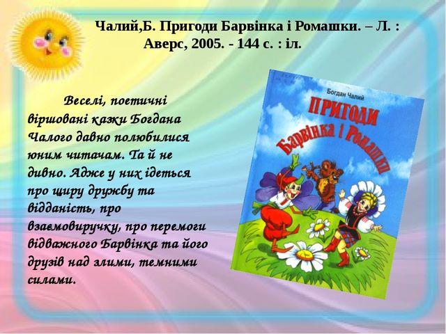 Чалий,Б. Пригоди Барвінка і Ромашки. – Л. : Аверс, 2005. - 144 с. : іл. В...