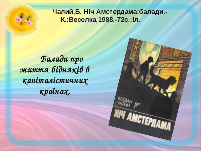 Чалий,Б. Ніч Амстердама:балади.-К.:Веселка,1988.-72с.:іл. Балади про житт...