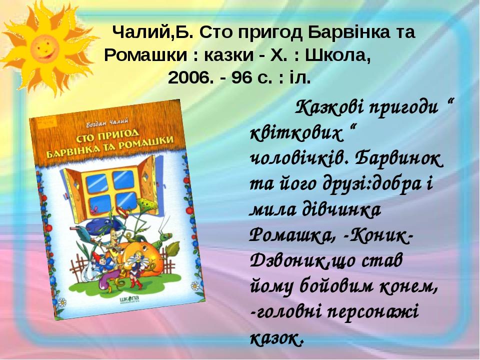 Чалий,Б. Сто пригод Барвінка та Ромашки : казки - Х. : Школа, 2006. - 96 с....