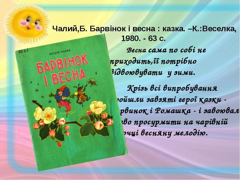 Чалий,Б. Барвінок і весна : казка. –К.:Веселка, 1980. - 63 с. Весна сама...