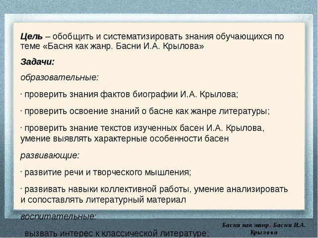 Басня как жанр. Басни И.А. Крылова Цель – обобщить и систематизировать знани...