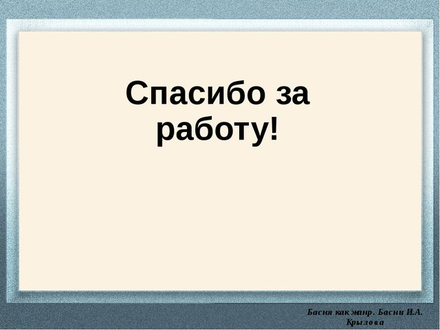 Басня как жанр. Басни И.А. Крылова Спасибо за работу!