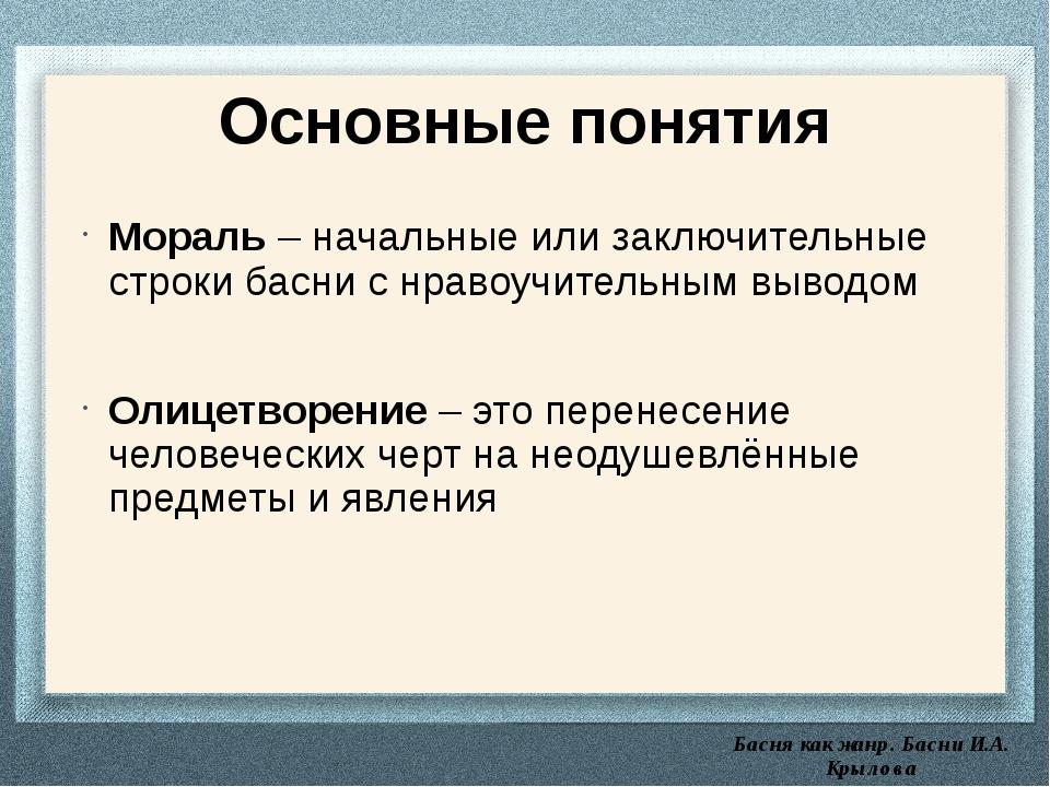 Басня как жанр. Басни И.А. Крылова Основные понятия Мораль – начальные или з...