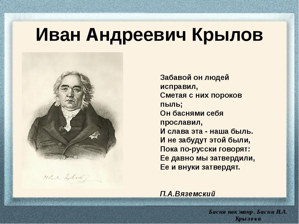 Басня как жанр. Басни И.А. Крылова Иван Андреевич Крылов Забавой он людей ис...