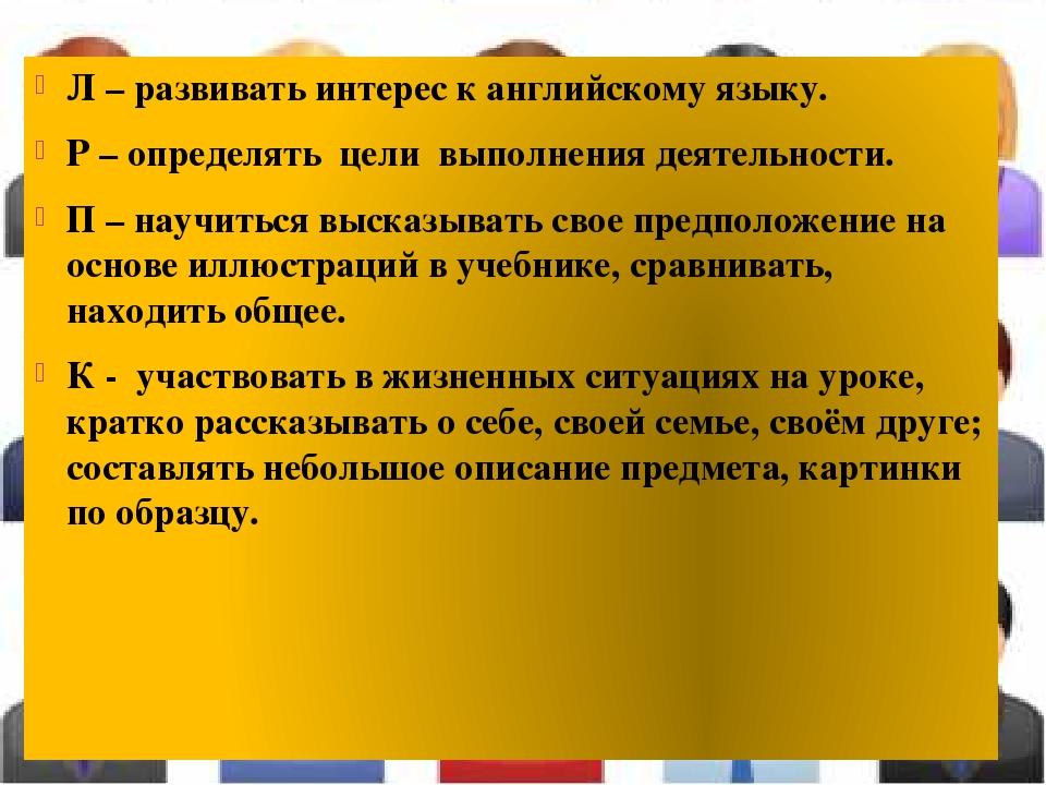 Л – развивать интерес к английскому языку. Р – определять цели выполнения дея...