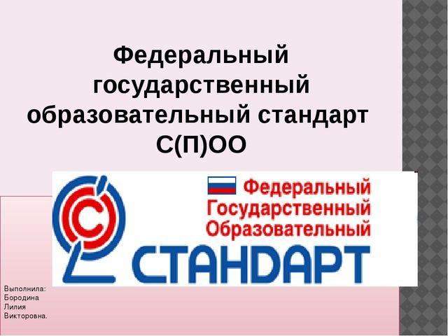 Федеральный государственный образовательный стандарт С(П)ОО Выполнила: Бород...