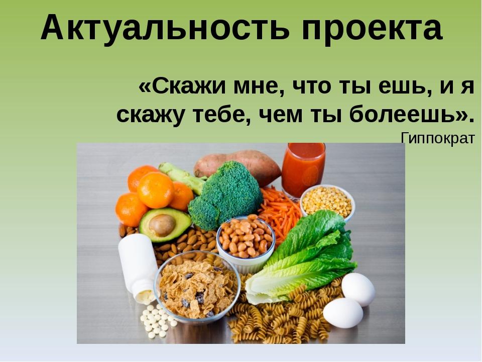 Актуальность проекта «Скажи мне, что ты ешь, и я скажу тебе, чем ты болеешь»....