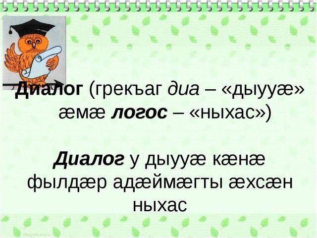 Диалог (грекъаг диа – «дыууæ» æмæ логос – «ныхас») Диалог у дыууæ кæнæ фылдæр...