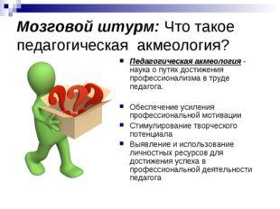 Мозговой штурм: Что такое педагогическая акмеология? Педагогическая акмеологи