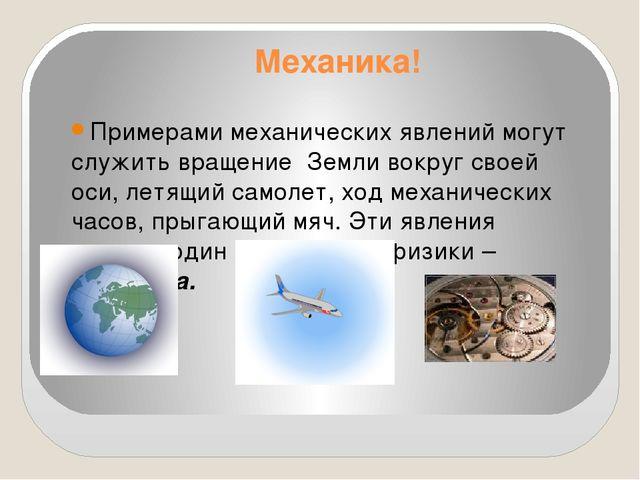 Механика! Примерами механических явлений могут служить вращение Земли вокруг...