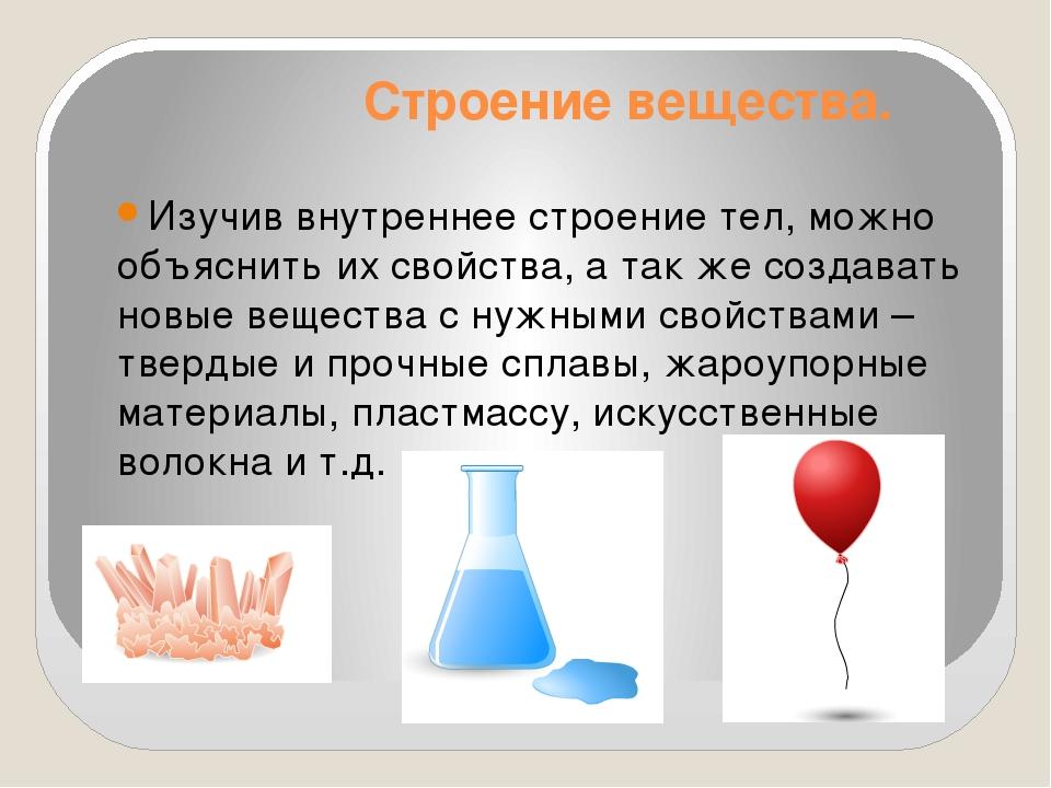 Строение вещества. Изучив внутреннее строение тел, можно объяснить их свойств...