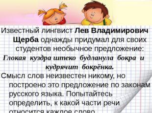 Известный лингвист Лев Владимирович Щерба однажды придумал для своих студент