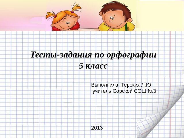 Тесты-задания по орфографии 5 класс Выполнила Терских Л.Ю учитель Сорской СО...